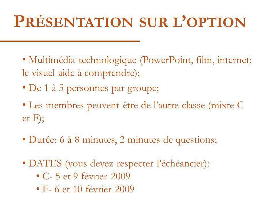 P RÉSENTATION SUR L OPTION Multimédia technologique (PowerPoint, film, internet; le visuel aide à comprendre); De 1 à 5 personnes par groupe; Les membres peuvent être de lautre classe (mixte C et F); Durée: 6 à 8 minutes, 2 minutes de questions; DATES (vous devez respecter léchéancier): C- 5 et 9 février 2009 F- 6 et 10 février 2009