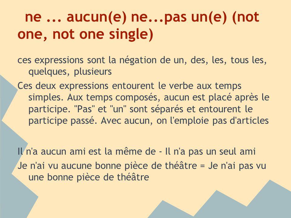 ne... aucun(e) ne...pas un(e) (not one, not one single) ces expressions sont la négation de un, des, les, tous les, quelques, plusieurs Ces deux expre