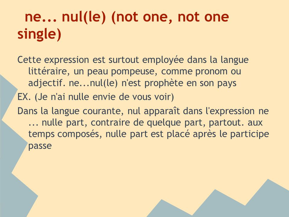ne... nul(le) (not one, not one single) Cette expression est surtout employée dans la langue littéraire, un peau pompeuse, comme pronom ou adjectif. n