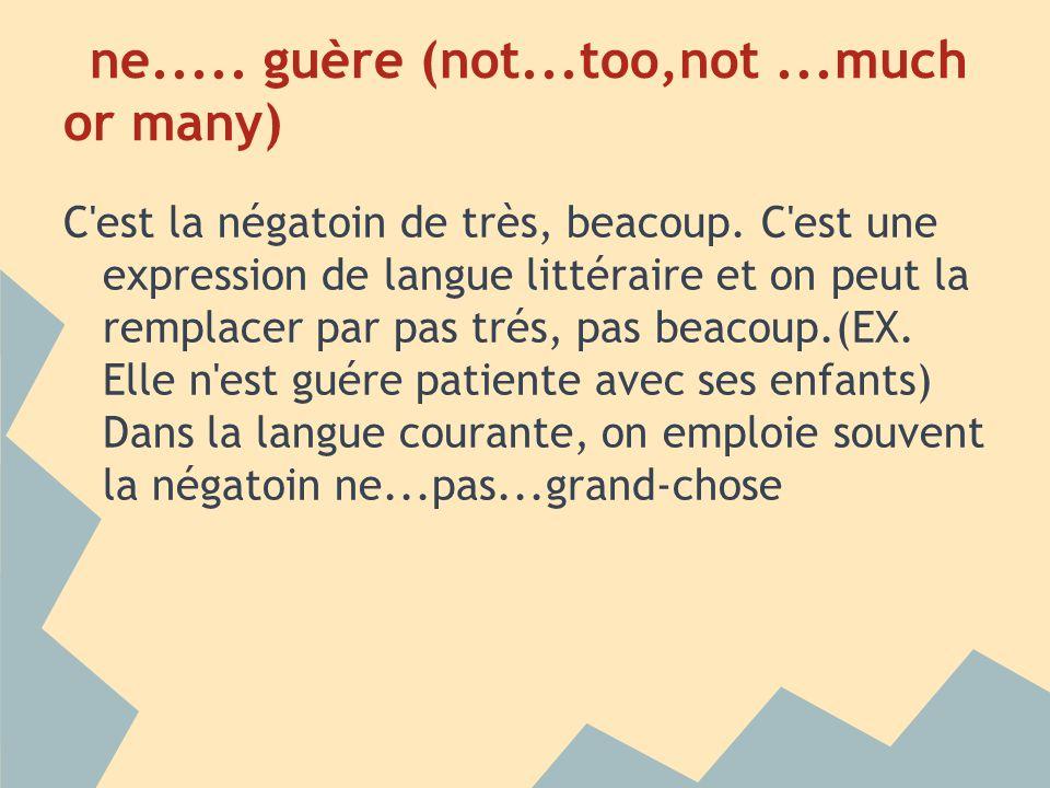 ne..... guère (not...too,not...much or many) C'est la négatoin de très, beacoup. C'est une expression de langue littéraire et on peut la remplacer par
