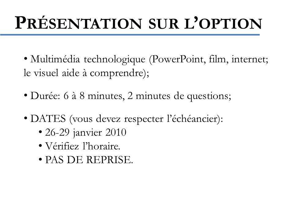P RÉSENTATION SUR L OPTION Multimédia technologique (PowerPoint, film, internet; le visuel aide à comprendre); Durée: 6 à 8 minutes, 2 minutes de questions; DATES (vous devez respecter léchéancier): 26-29 janvier 2010 Vérifiez lhoraire.