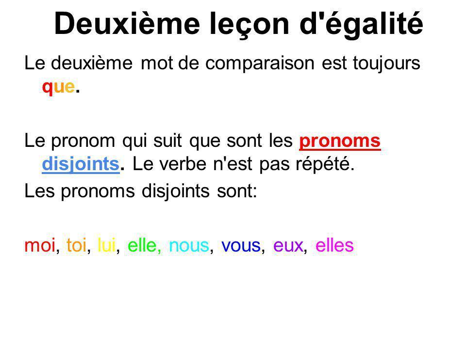 Deuxième leçon d'égalité Le deuxième mot de comparaison est toujours que. Le pronom qui suit que sont les pronoms disjoints. Le verbe n'est pas répété
