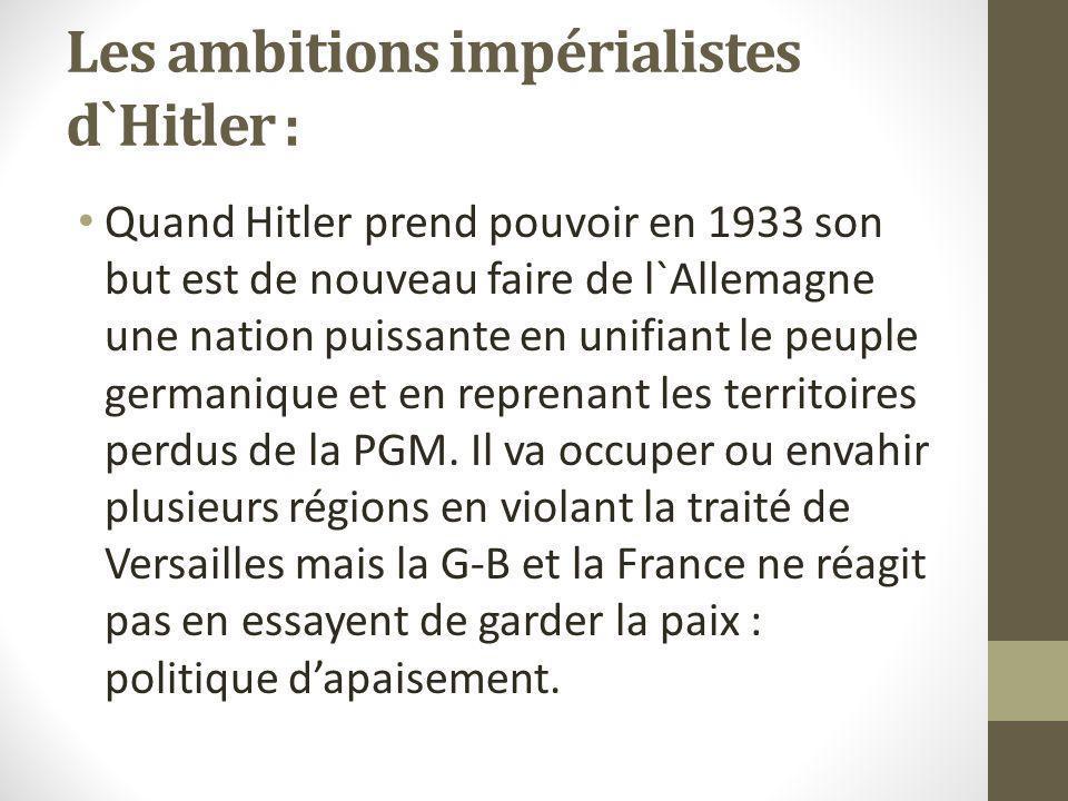 Les ambitions impérialistes d`Hitler : Quand Hitler prend pouvoir en 1933 son but est de nouveau faire de l`Allemagne une nation puissante en unifiant