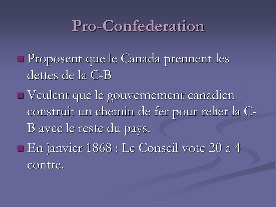 Pro-Confederation Proposent que le Canada prennent les dettes de la C-B Proposent que le Canada prennent les dettes de la C-B Veulent que le gouvernem