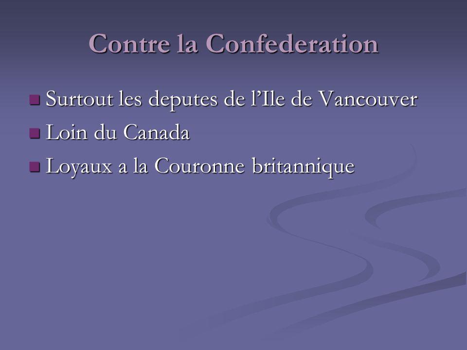 Contre la Confederation Surtout les deputes de lIle de Vancouver Surtout les deputes de lIle de Vancouver Loin du Canada Loin du Canada Loyaux a la Co