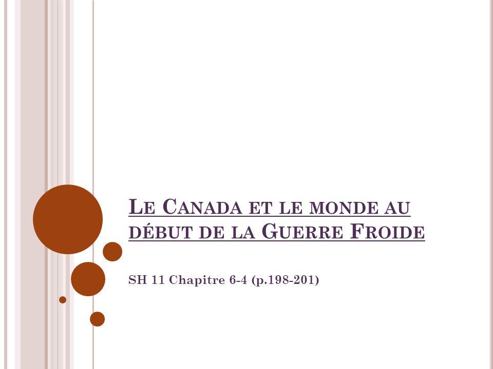 L E C ANADA ET LE MONDE AU DÉBUT DE LA G UERRE F ROIDE SH 11 Chapitre 6-4 (p.198-201)
