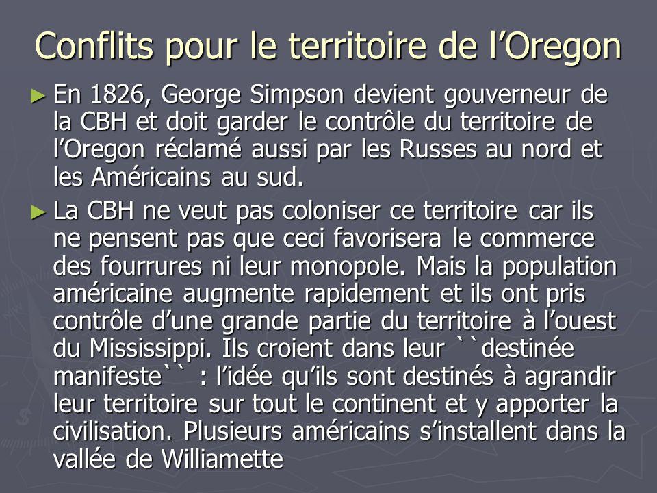 Conflits pour le territoire de lOregon En 1826, George Simpson devient gouverneur de la CBH et doit garder le contrôle du territoire de lOregon réclamé aussi par les Russes au nord et les Américains au sud.