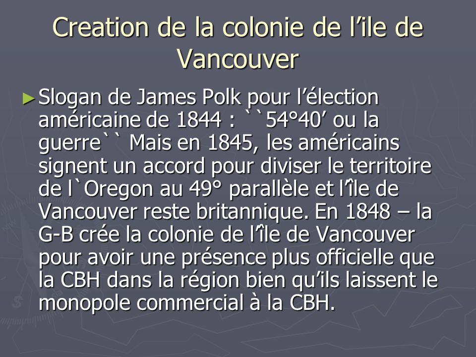 Creation de la colonie de lile de Vancouver Slogan de James Polk pour lélection américaine de 1844 : ``54°40 ou la guerre`` Mais en 1845, les américains signent un accord pour diviser le territoire de l`Oregon au 49° parallèle et lîle de Vancouver reste britannique.