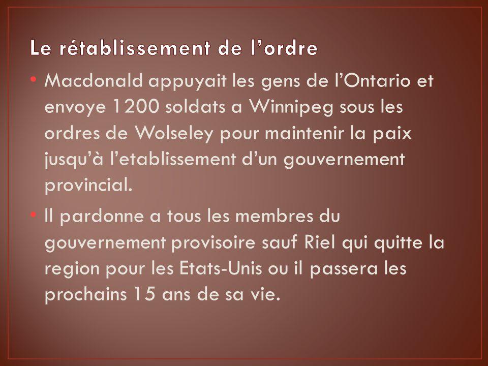 Macdonald appuyait les gens de lOntario et envoye 1200 soldats a Winnipeg sous les ordres de Wolseley pour maintenir la paix jusquà letablissement dun gouvernement provincial.
