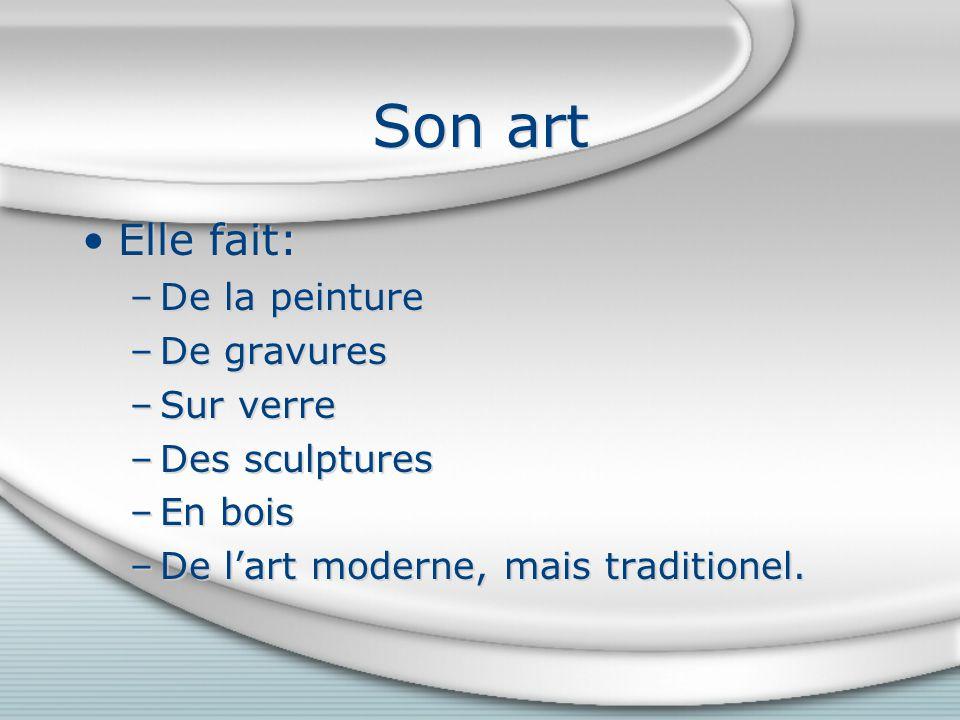 Son art Elle fait: –De la peinture –De gravures –Sur verre –Des sculptures –En bois –De lart moderne, mais traditionel.