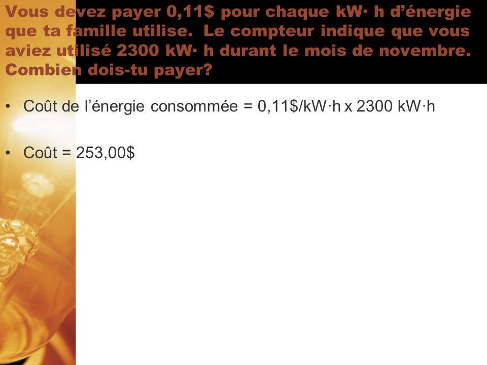 · · Vous devez payer 0,11$ pour chaque kW· h dénergie que ta famille utilise. Le compteur indique que vous aviez utilisé 2300 kW· h durant le mois de
