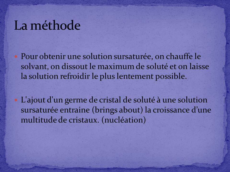 Pour obtenir une solution sursaturée, on chauffe le solvant, on dissout le maximum de soluté et on laisse la solution refroidir le plus lentement poss
