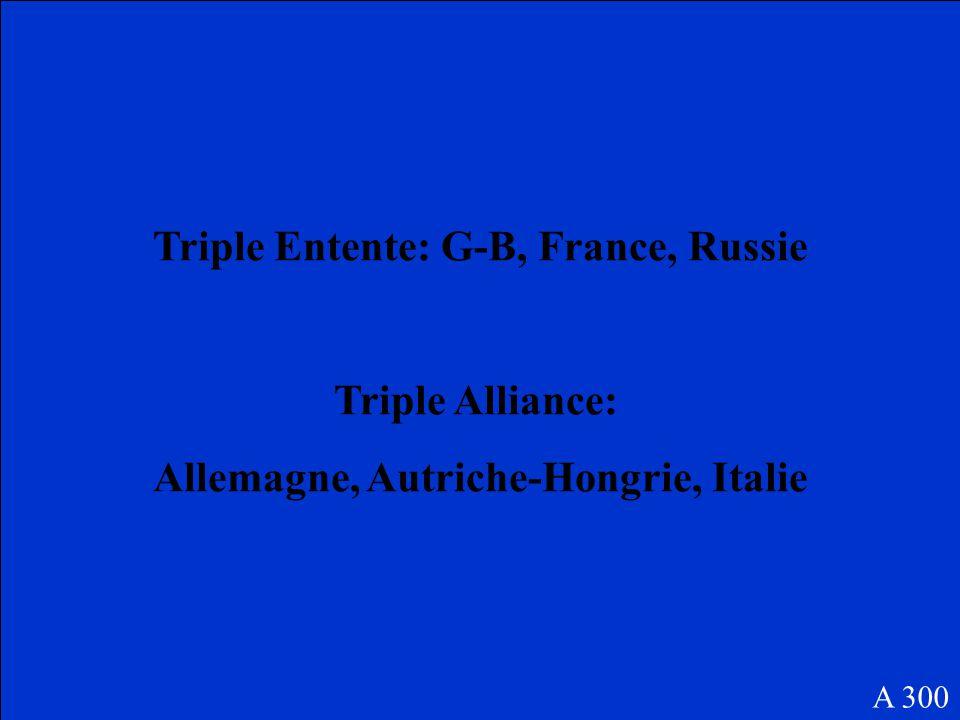 Nommez les 3 membres originaux de la triple Alliance, et de la triple Entente A 300