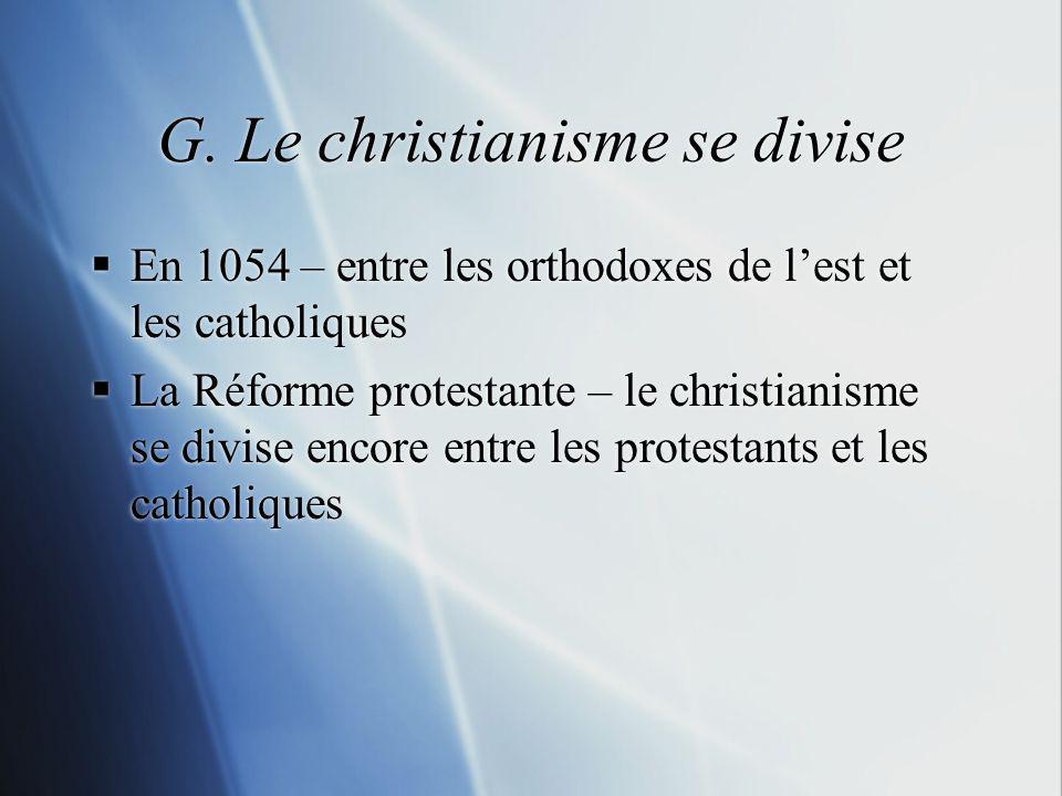 G. Le christianisme se divise En 1054 – entre les orthodoxes de lest et les catholiques La Réforme protestante – le christianisme se divise encore ent