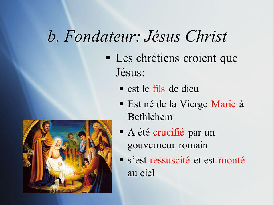 b. Fondateur: Jésus Christ Les chrétiens croient que Jésus: est le fils de dieu Est né de la Vierge Marie à Bethlehem A été crucifié par un gouverneur