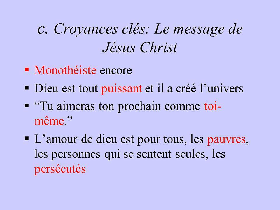 c. Croyances clés: Le message de Jésus Christ Monothéiste encore Dieu est tout puissant et il a créé lunivers Tu aimeras ton prochain comme toi- même.