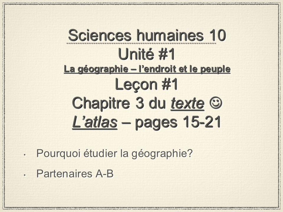 Sciences humaines 10 Unité #1 La géographie – lendroit et le peuple Leçon #1 Chapitre 3 du texte Latlas – pages 15-21 Pourquoi étudier la géographie.