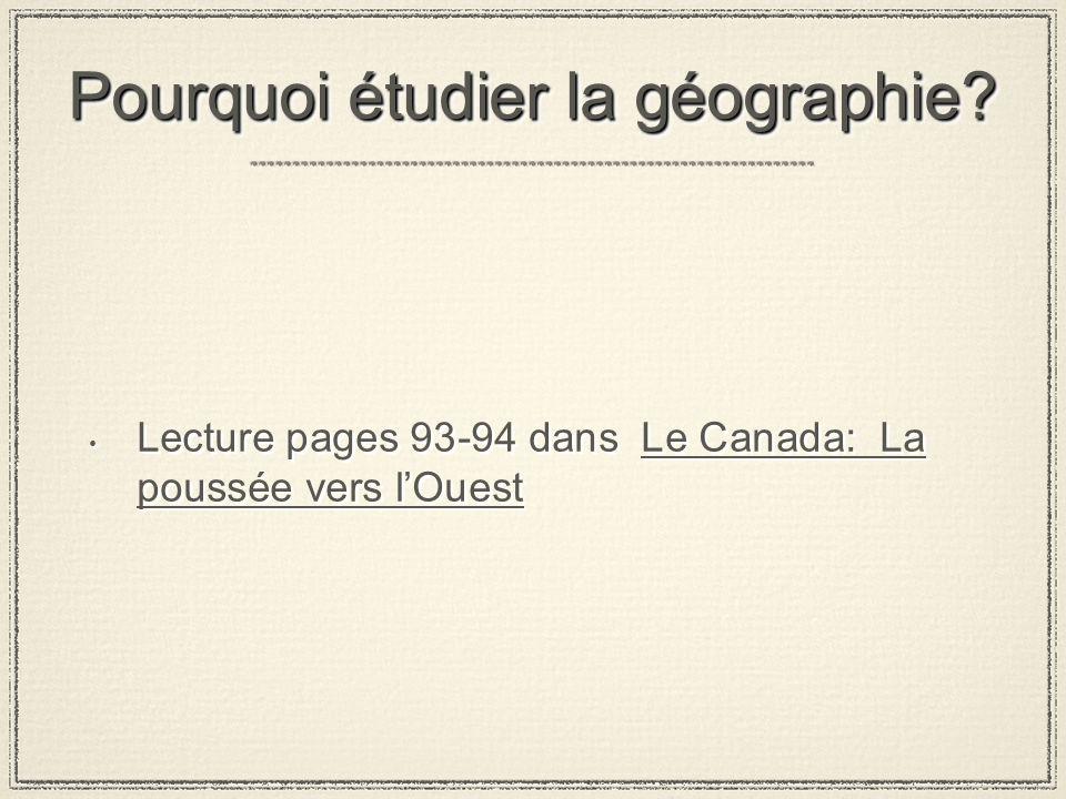 Pourquoi étudier la géographie? Lecture pages 93-94 dans Le Canada: La poussée vers lOuest