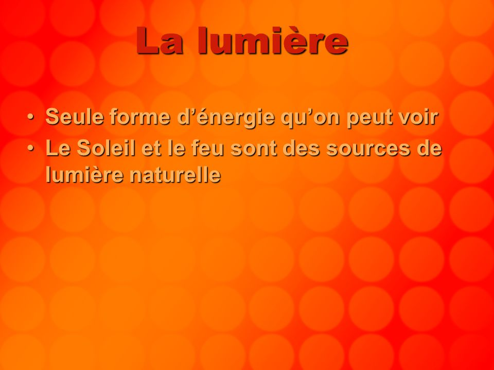 La lumière Seule forme dénergie quon peut voirSeule forme dénergie quon peut voir Le Soleil et le feu sont des sources de lumière naturelleLe Soleil e