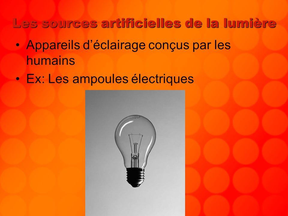 Les sources artificielles de la lumière Appareils déclairage conçus par les humains Ex: Les ampoules électriques