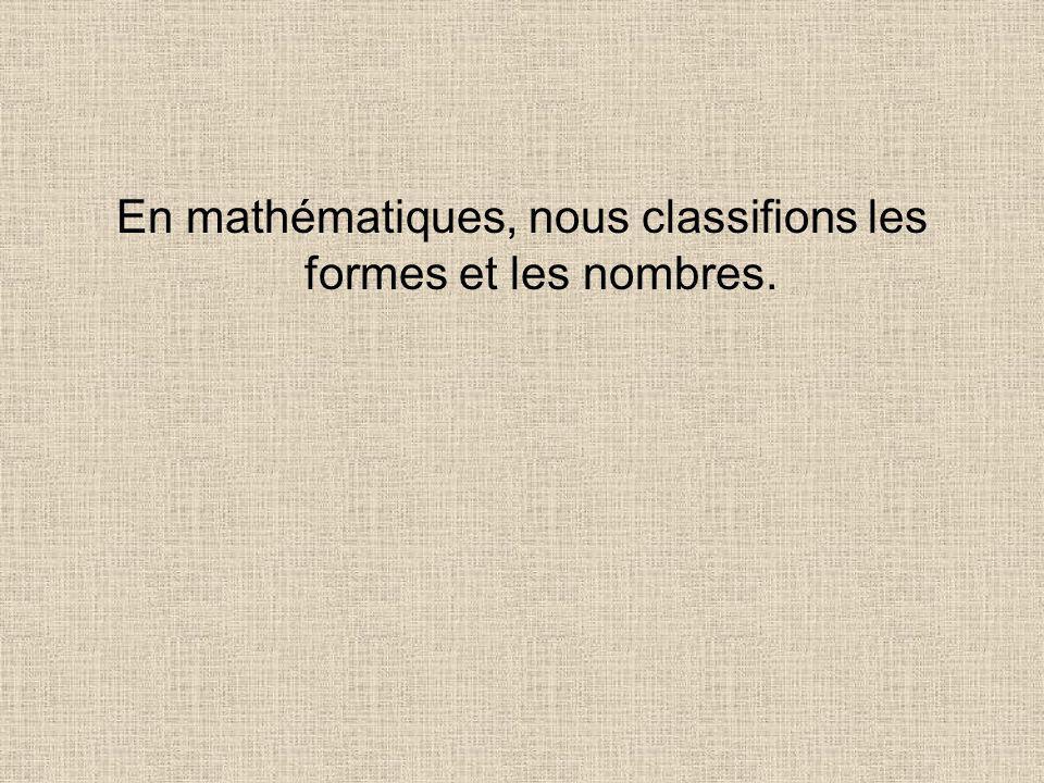 En mathématiques, nous classifions les formes et les nombres.