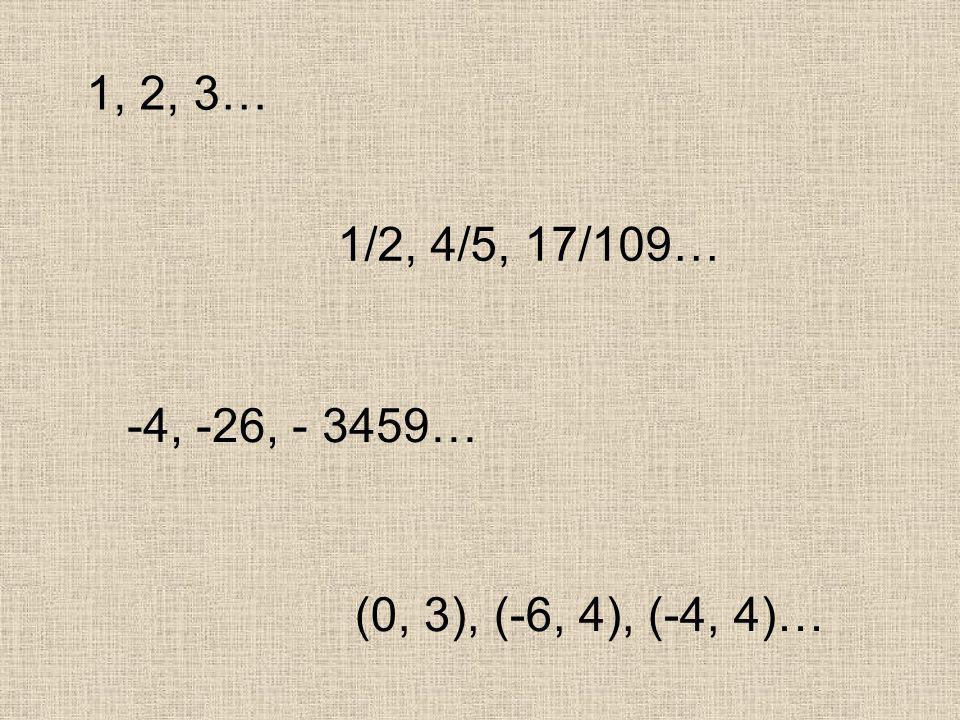 1, 2, 3… 1/2, 4/5, 17/109… -4, -26, - 3459… (0, 3), (-6, 4), (-4, 4)…