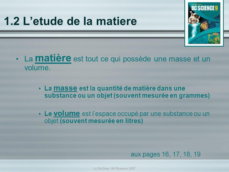 (c) McGraw Hill Ryerson 2007 1.2 Letude de la matiere La matière est tout ce qui possède une masse et un volume. La masse est la quantité de matière d