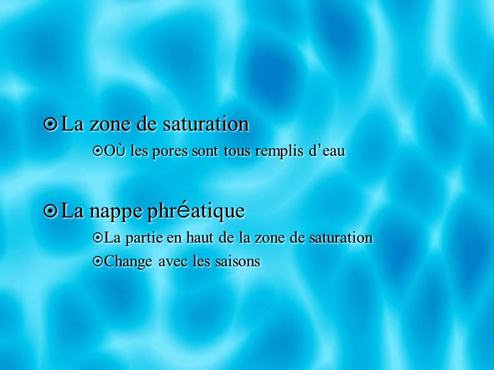 La zone de saturation O ù les pores sont tous remplis d eau La nappe phr é atique La partie en haut de la zone de saturation Change avec les saisons L