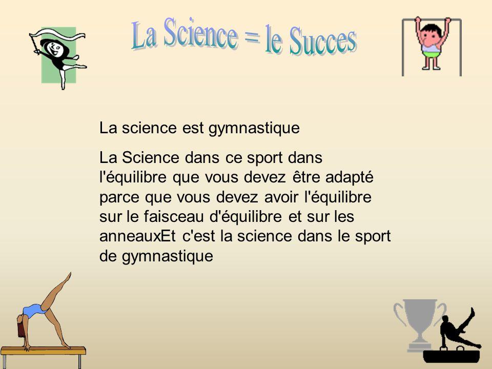 La science est gymnastique La Science dans ce sport dans l équilibre que vous devez être adapté parce que vous devez avoir l équilibre sur le faisceau d équilibre et sur les anneauxEt c est la science dans le sport de gymnastique