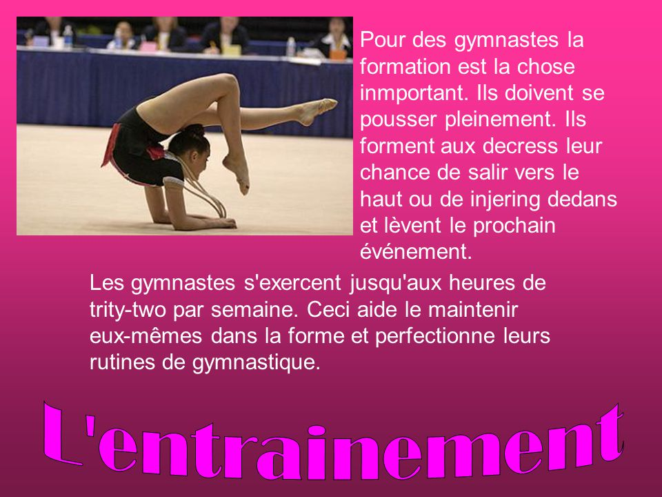 Pour des gymnastes la formation est la chose inmportant. Ils doivent se pousser pleinement. Ils forment aux decress leur chance de salir vers le haut