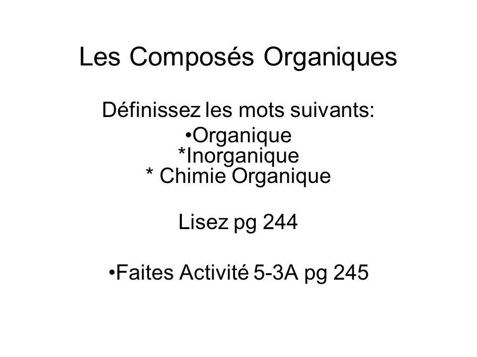 Les Composés Organiques Définissez les mots suivants: Organique *Inorganique * Chimie Organique Lisez pg 244 Faites Activité 5-3A pg 245