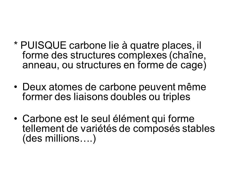 * PUISQUE carbone lie à quatre places, il forme des structures complexes (chaîne, anneau, ou structures en forme de cage) Deux atomes de carbone peuve
