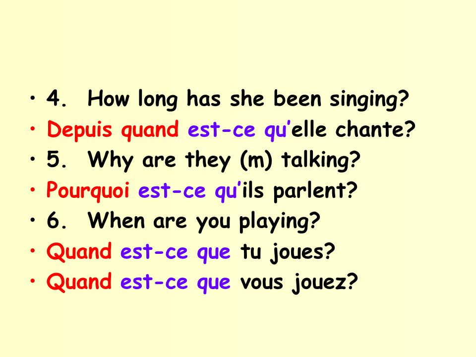 4. How long has she been singing? Depuis quand est-ce quelle chante? 5. Why are they (m) talking? Pourquoi est-ce quils parlent? 6. When are you playi