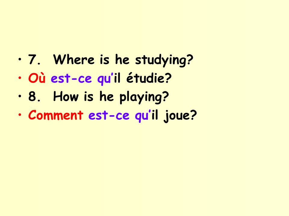 7. Where is he studying? Où est-ce quil étudie? 8. How is he playing? Comment est-ce quil joue?