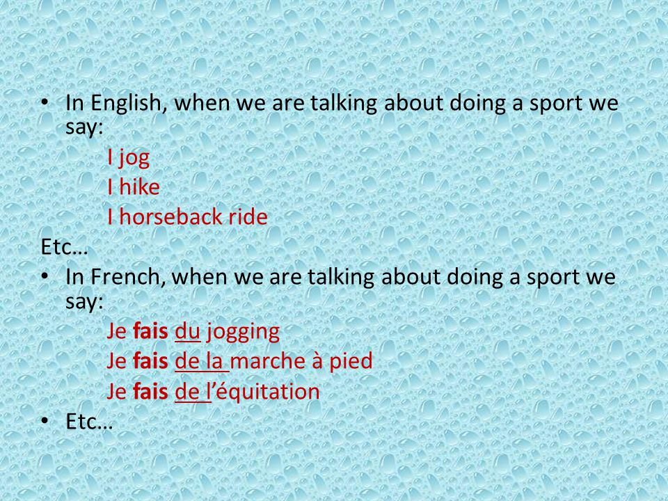 In English, when we are talking about doing a sport we say: I jog I hike I horseback ride Etc… In French, when we are talking about doing a sport we say: Je fais du jogging Je fais de la marche à pied Je fais de léquitation Etc…