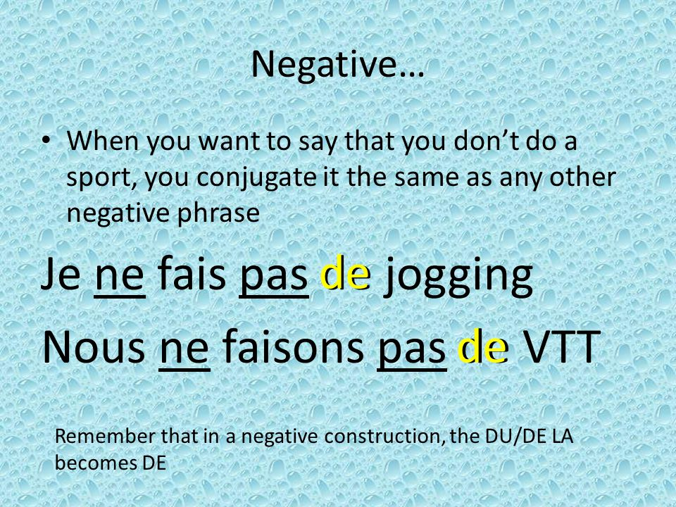 Negative… When you want to say that you dont do a sport, you conjugate it the same as any other negative phrase Je ne fais pas de jogging Nous ne faisons pas de VTT Remember that in a negative construction, the DU/DE LA becomes DE de