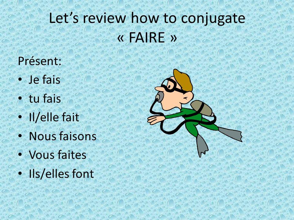 Lets review how to conjugate « FAIRE » Présent: Je fais tu fais Il/elle fait Nous faisons Vous faites Ils/elles font