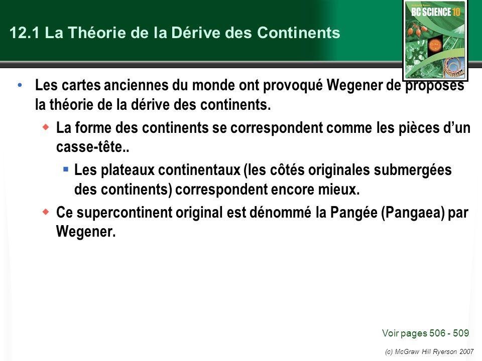 (c) McGraw Hill Ryerson 2007 12.1 La Théorie de la Dérive des Continents Les cartes anciennes du monde ont provoqué Wegener de proposes la théorie de