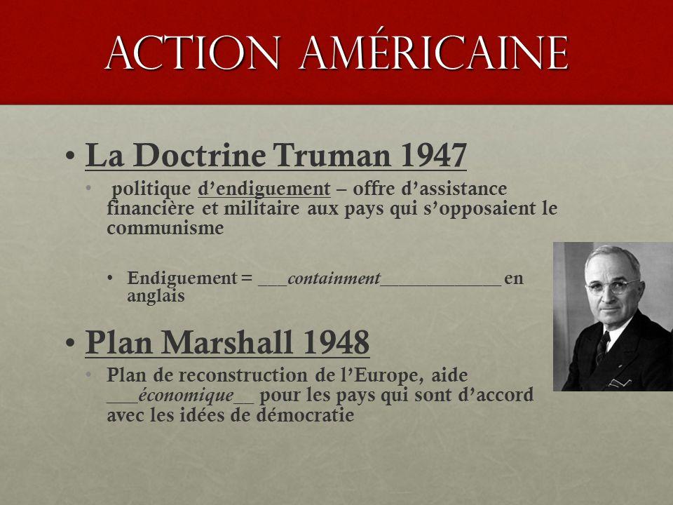 Action américaine La Doctrine Truman 1947 politique dendiguement – offre dassistance financière et militaire aux pays qui sopposaient le communisme Endiguement = ___containment_____________ en anglais Plan Marshall 1948 Plan de reconstruction de lEurope, aide ___ économique__ pour les pays qui sont daccord avec les idées de démocratie