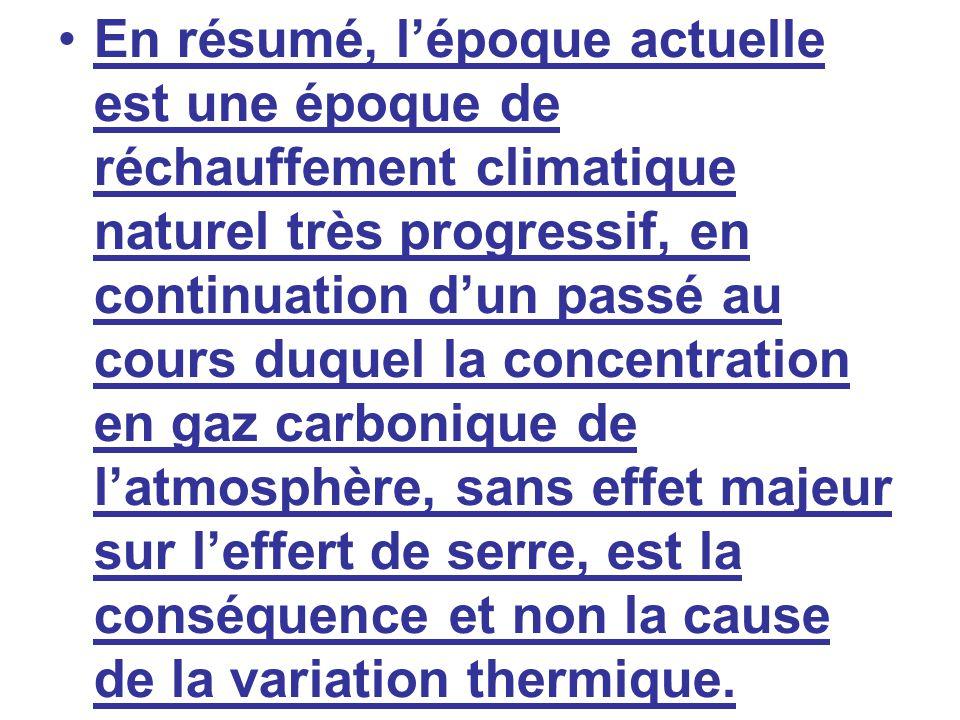 En résumé, lépoque actuelle est une époque de réchauffement climatique naturel très progressif, en continuation dun passé au cours duquel la concentra