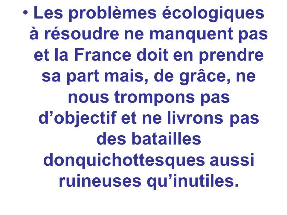 Les problèmes écologiques à résoudre ne manquent pas et la France doit en prendre sa part mais, de grâce, ne nous trompons pas dobjectif et ne livrons