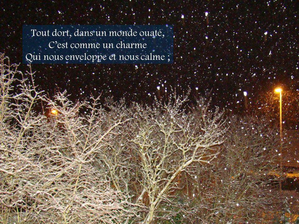 Tout dort, dans un monde ouaté, Cest comme un charme Qui nous enveloppe et nous calme ;