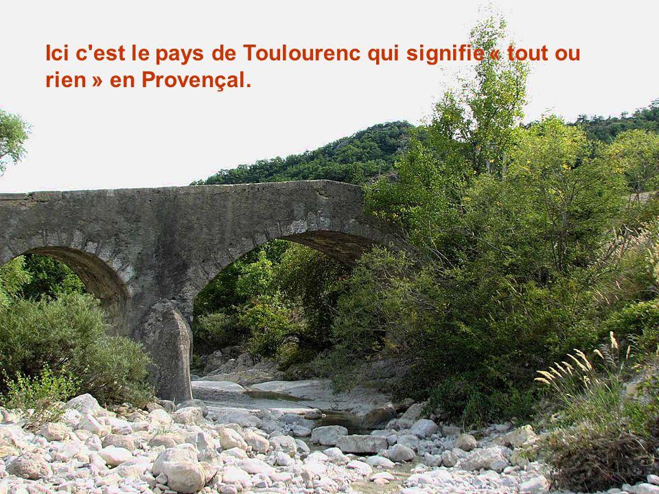 Ici c est le pays de Toulourenc qui signifie « tout ou rien » en Provençal.