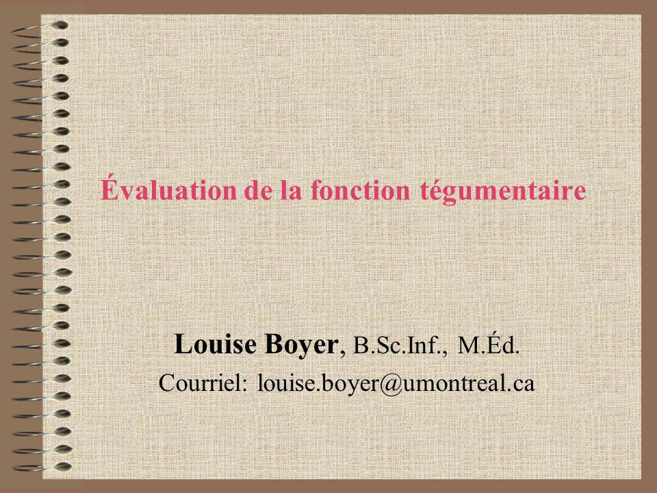 Évaluation de la fonction tégumentaire Louise Boyer, B.Sc.Inf., M.Éd. Courriel: louise.boyer@umontreal.ca