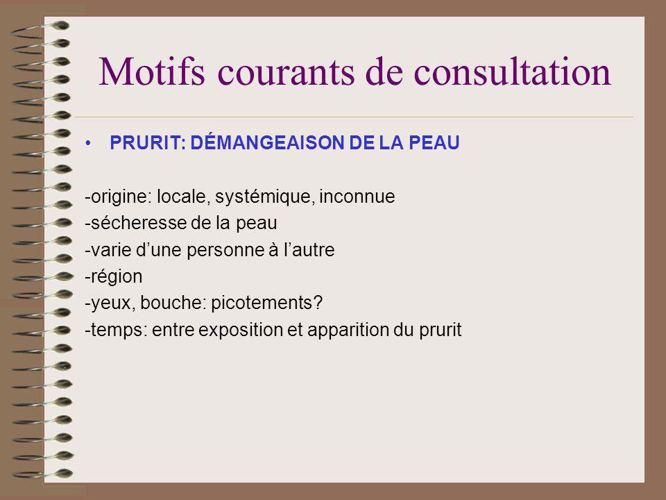 Motifs courants de consultation PRURIT: DÉMANGEAISON DE LA PEAU -origine: locale, systémique, inconnue -sécheresse de la peau -varie dune personne à lautre -région -yeux, bouche: picotements.