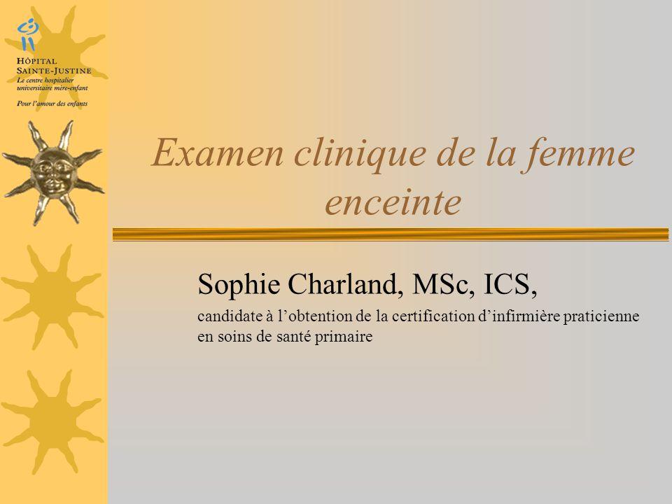 Examen clinique de la femme enceinte Sophie Charland, MSc, ICS, candidate à lobtention de la certification dinfirmière praticienne en soins de santé p