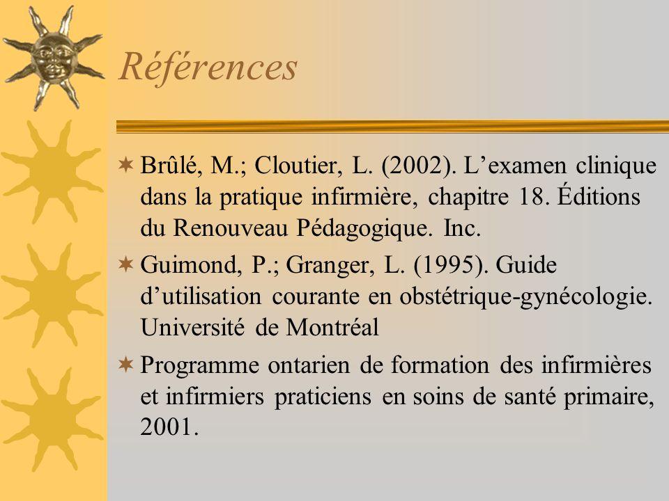 Références Brûlé, M.; Cloutier, L. (2002). Lexamen clinique dans la pratique infirmière, chapitre 18. Éditions du Renouveau Pédagogique. Inc. Guimond,