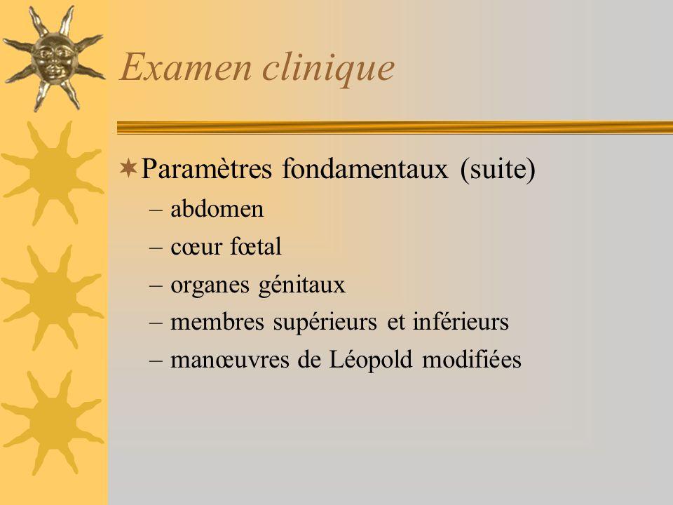 Examen clinique Paramètres fondamentaux (suite) –abdomen –cœur fœtal –organes génitaux –membres supérieurs et inférieurs –manœuvres de Léopold modifié