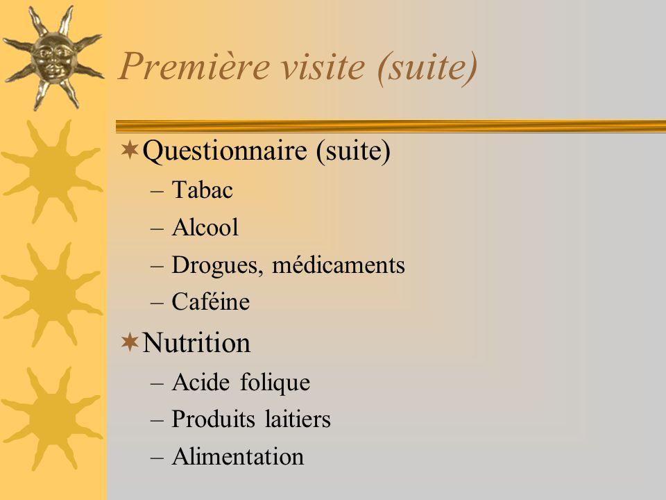 Première visite (suite) Questionnaire (suite) –Tabac –Alcool –Drogues, médicaments –Caféine Nutrition –Acide folique –Produits laitiers –Alimentation