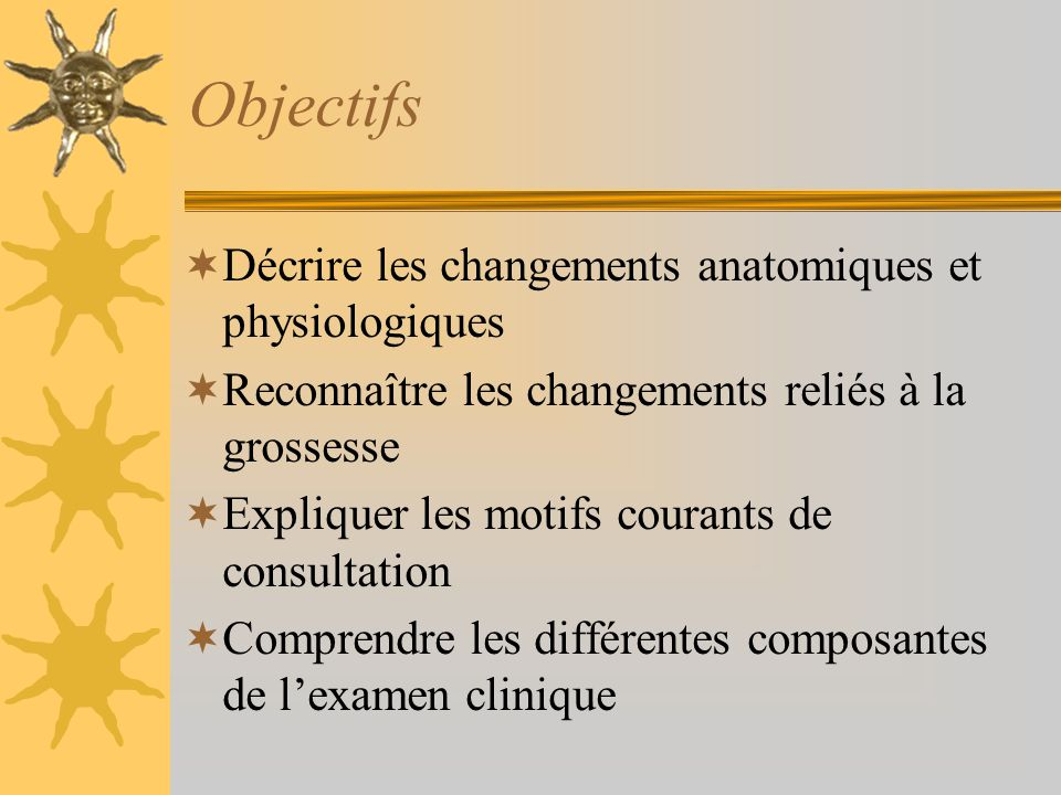 Objectifs Décrire les changements anatomiques et physiologiques Reconnaître les changements reliés à la grossesse Expliquer les motifs courants de con